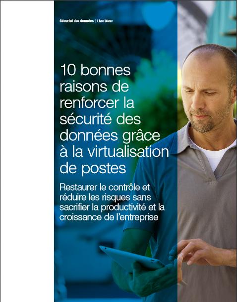10 bonnes raisons de renforcer la sécurité des données grâce à la virtualisation de postes