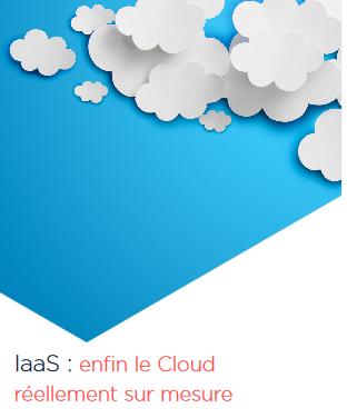 Iaas : enfin le Cloud réellement sur mesure