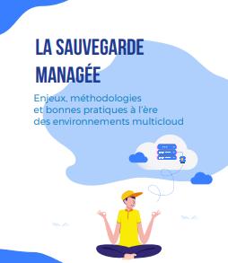 La sauvegarde managée : enjeux, méthodologies et bonnes pratiques à l'ère des environnements multicloud